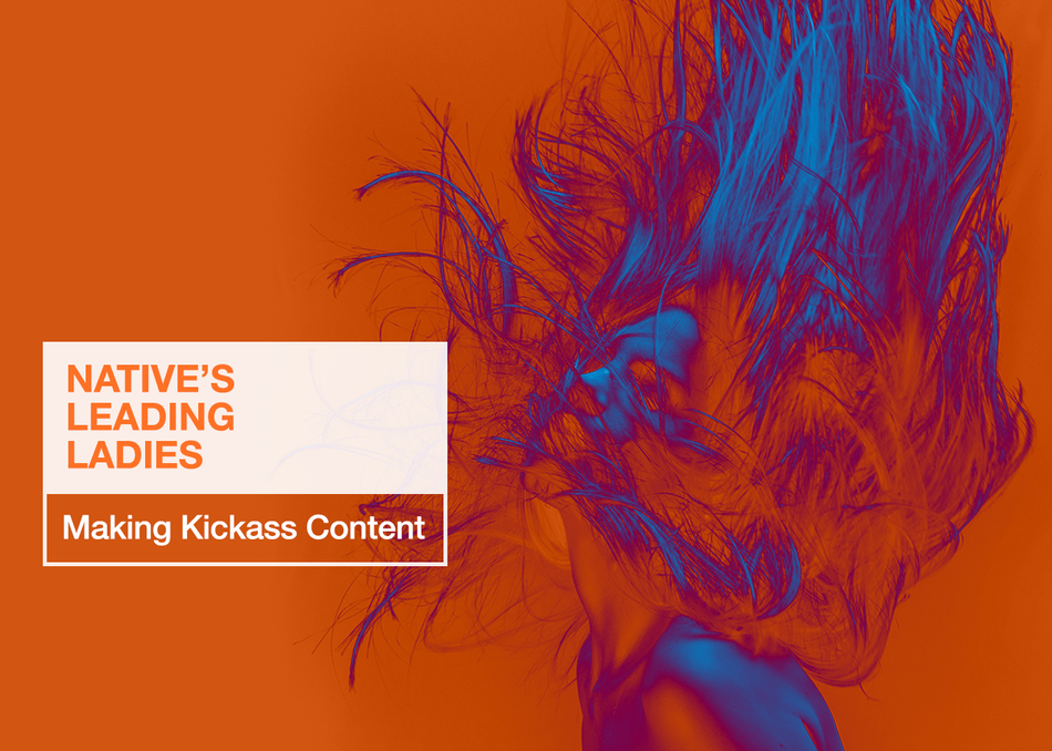 Native's Leading Ladies: Making Kickass Content