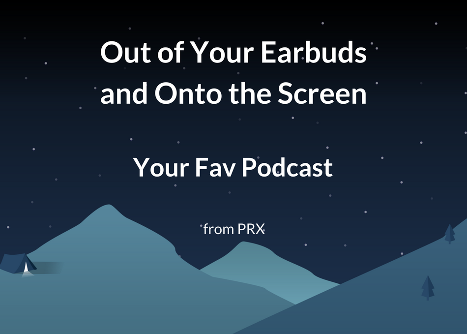 Out of Earbuds & Onto the Screen: Your Fave Podcast