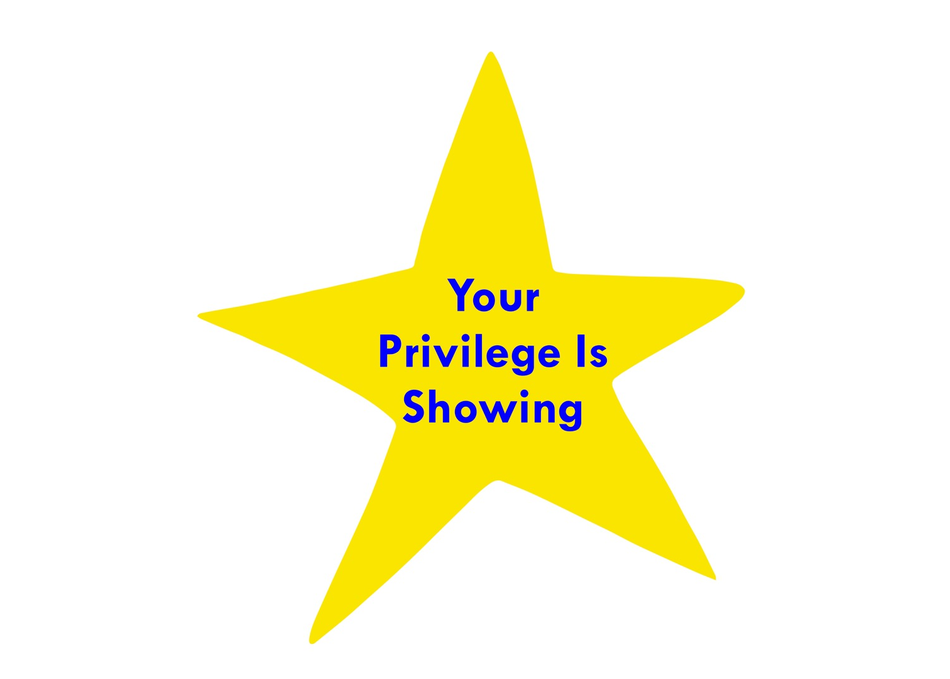 Your Privilege Is Showing