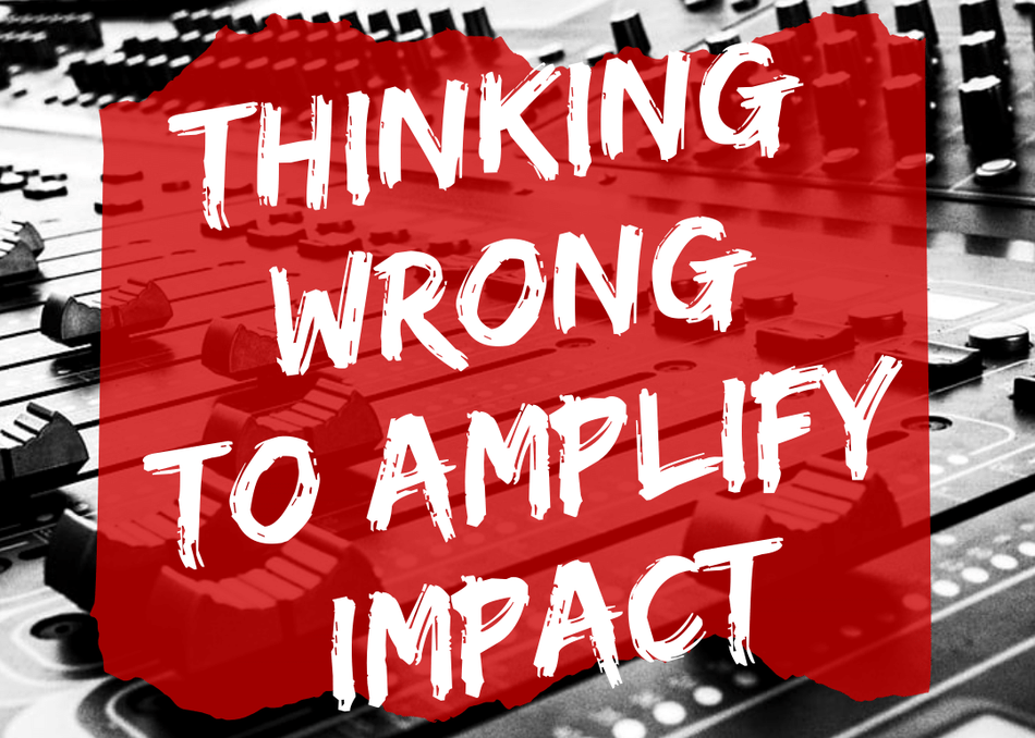 Thinking Wrong to Amplify Impact