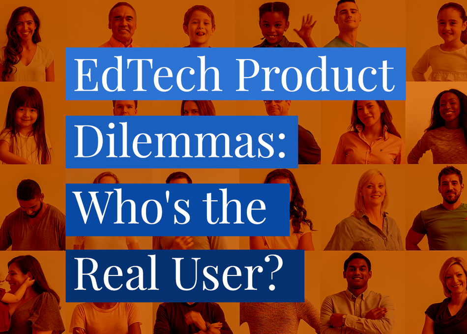EdTech Product Dilemmas: Who's the Real User?