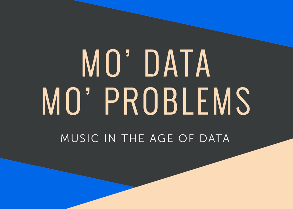 Mo' Data Mo' Problems: Music in the Age of Data