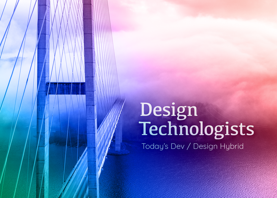 Design Technologists: Today's Dev / Design Hybrid