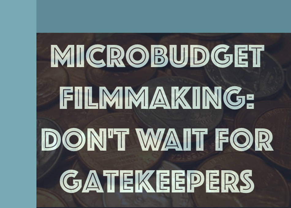 Microbudget Filmmaking: Don't Wait for Gatekeepers