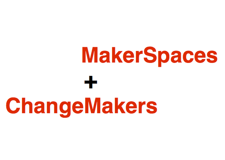 MakerSpaces and ChangeMakers