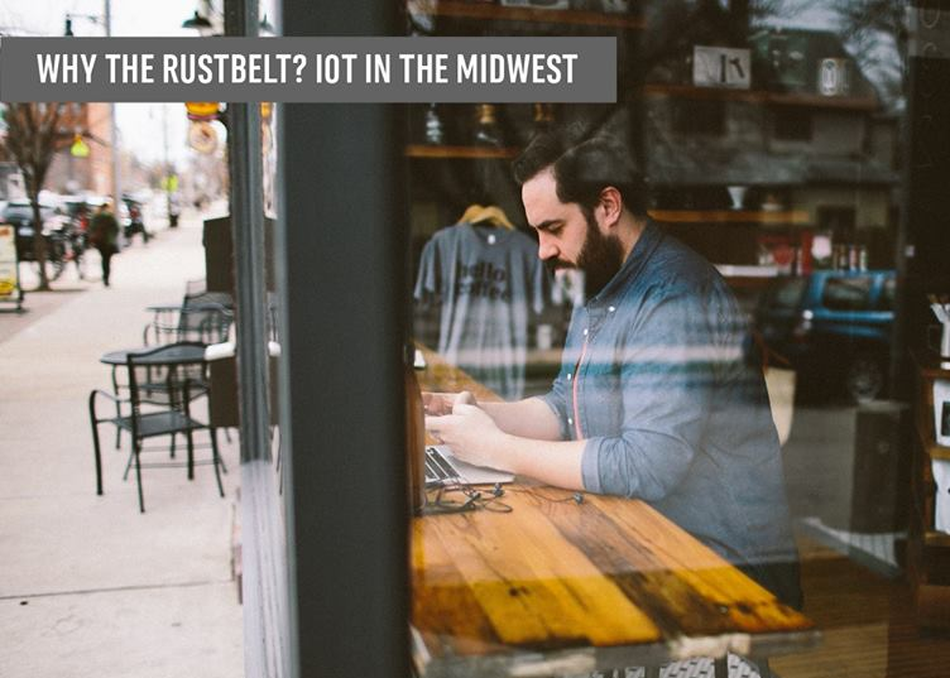 Why The Rustbelt? IoT in the Midwest