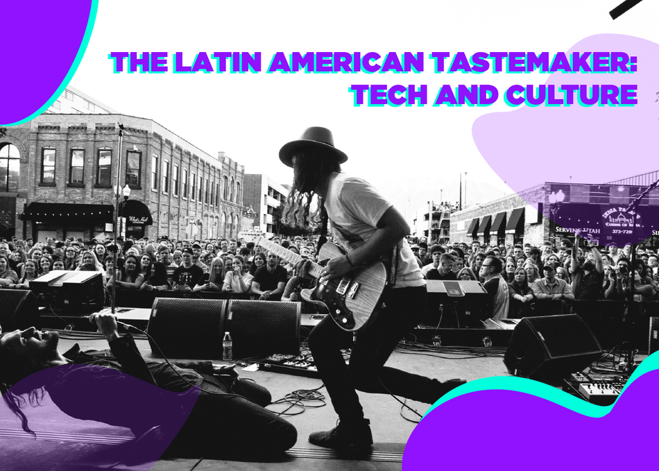 The Latin American Tastemaker: Tech and Culture