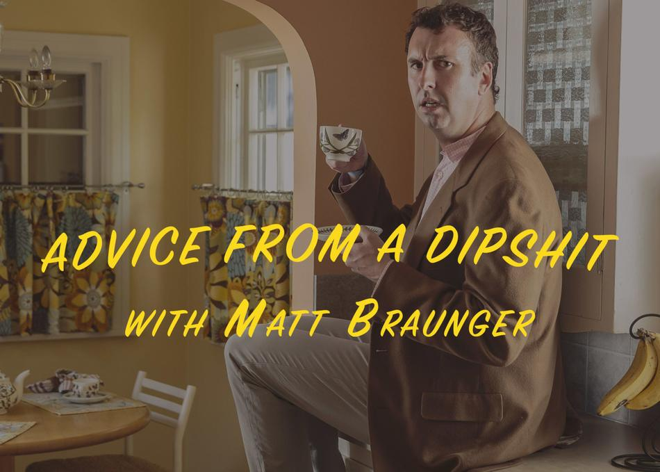 Advice from a Dipshit with Matt Braunger (Podcast Recording)