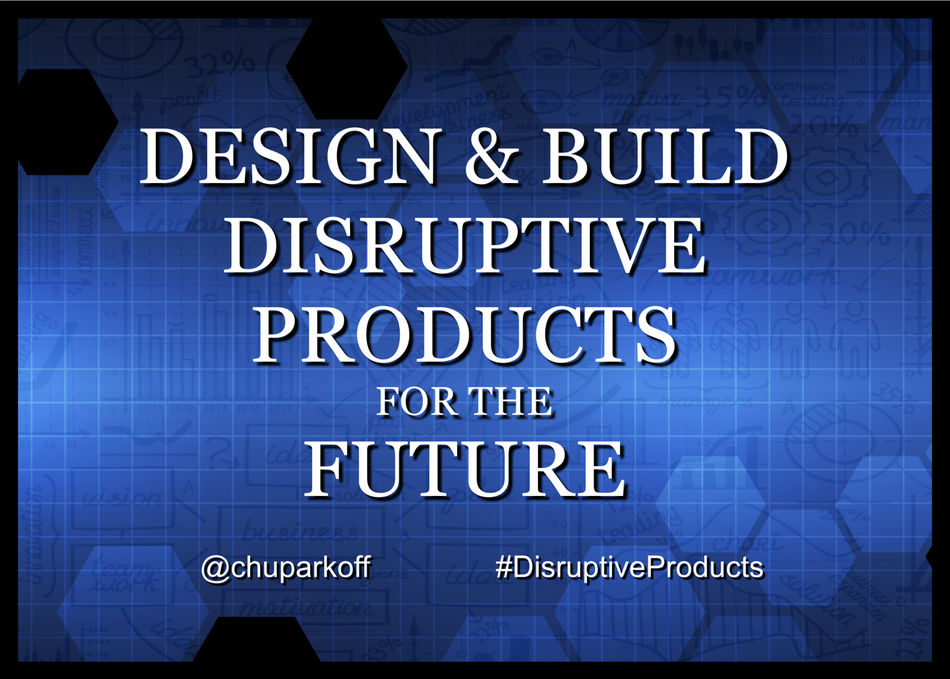 Design & Build Disruptive Products for the Future